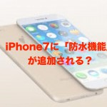 iPhone7には防水機能がつくかも?!