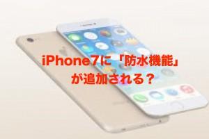 iPhone7に防水機能がつくらしい