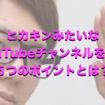 ヒカキンみたいなYouTubeチャンネルを育てる5つのポイント