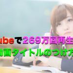 YouTubeで269万回再生された動画タイトルのつけ方