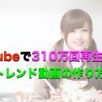 YouTubeで310万回再生させるトレンド動画の作り方