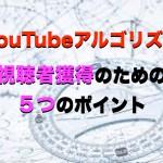 YouTube動画で視聴者獲得のための5つのポイント【YouTubeアルゴリズム】