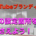 YouTubeにもブランディングは大切です!6つの設定箇所とは?